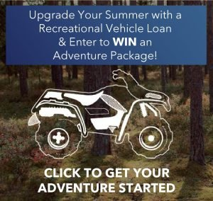 Upgrade your summer with a Recreational Vehicle Loan & Enter to WIN an adventure package! Click to get your adventure started.