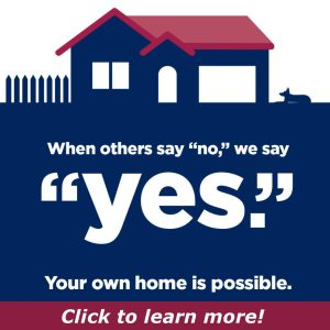 "When others say ""no,"" we say ""yes."" Your own home is possible. Click to learn more!"