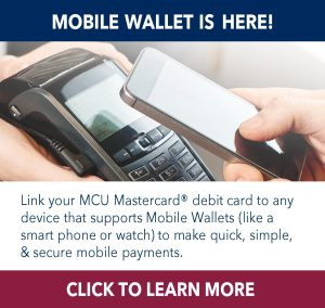 Mobile Wallet is here! Link your MCU Mastercard® debit card to any device that supports Mobile Wallets (like a smart phone or watch) to make quick, simple, & secure mobile payments. Click to learn more.