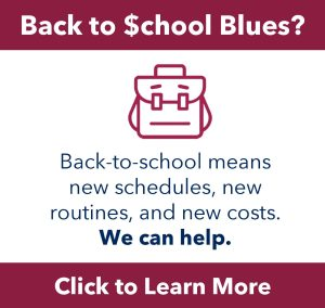 Back-to-school blues? Back-to-school means new schedules, new routines, and new costs. We can help. Click to learn more.
